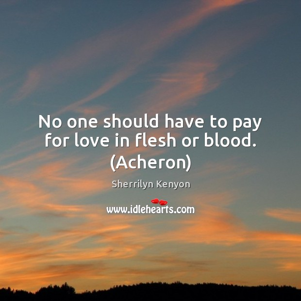 No one should have to pay for love in flesh or blood. (Acheron) Sherrilyn Kenyon Picture Quote