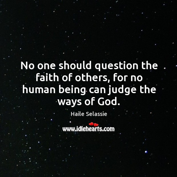 No one should question the faith of others, for no human being can judge the ways of God. Haile Selassie Picture Quote