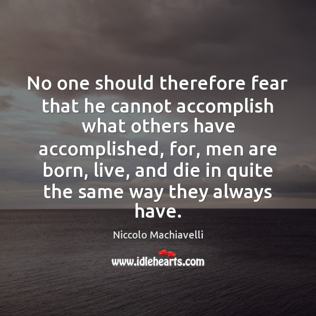 No one should therefore fear that he cannot accomplish what others have Niccolo Machiavelli Picture Quote