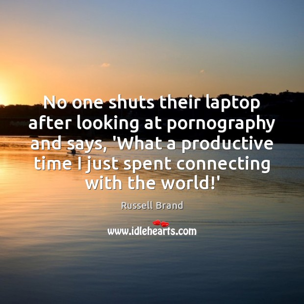 No one shuts their laptop after looking at pornography and says, 'What Russell Brand Picture Quote