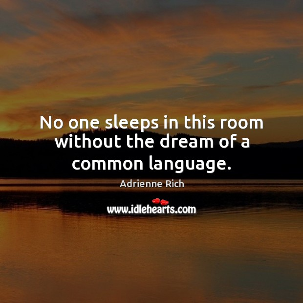 No one sleeps in this room without the dream of a common language. Adrienne Rich Picture Quote