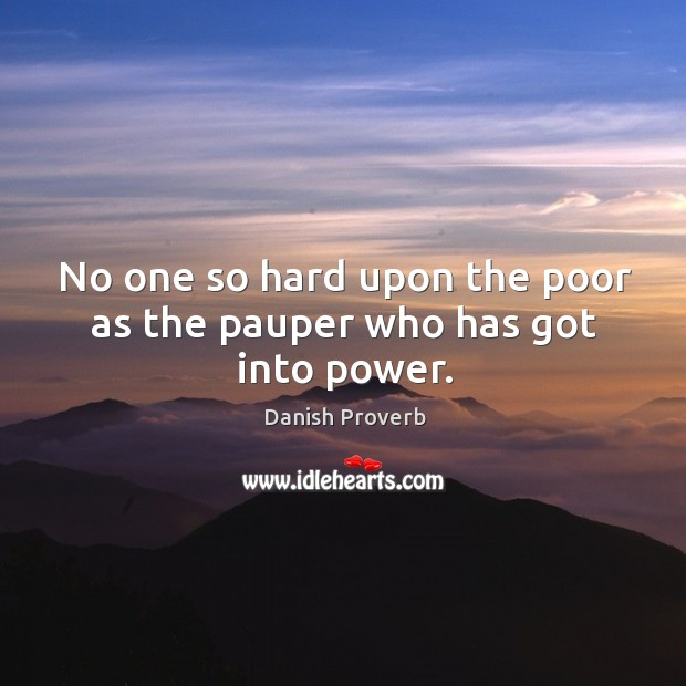 Image, No one so hard upon the poor as the pauper who has got into power.