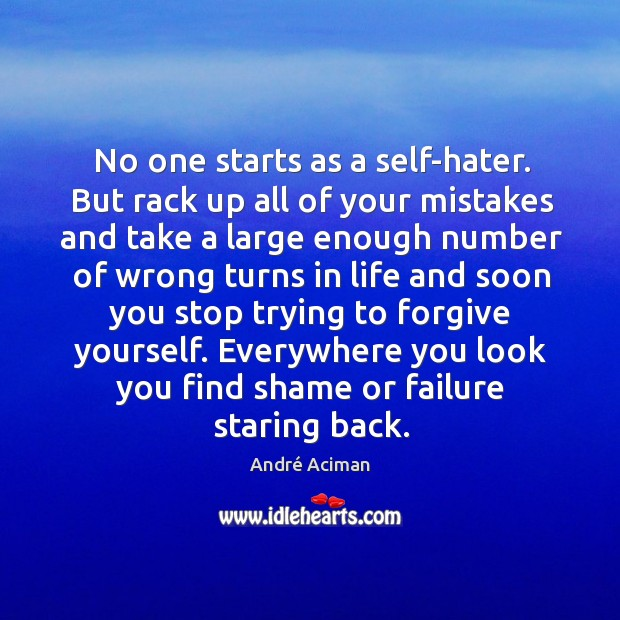 No one starts as a self-hater. But rack up all of your Forgive Yourself Quotes Image