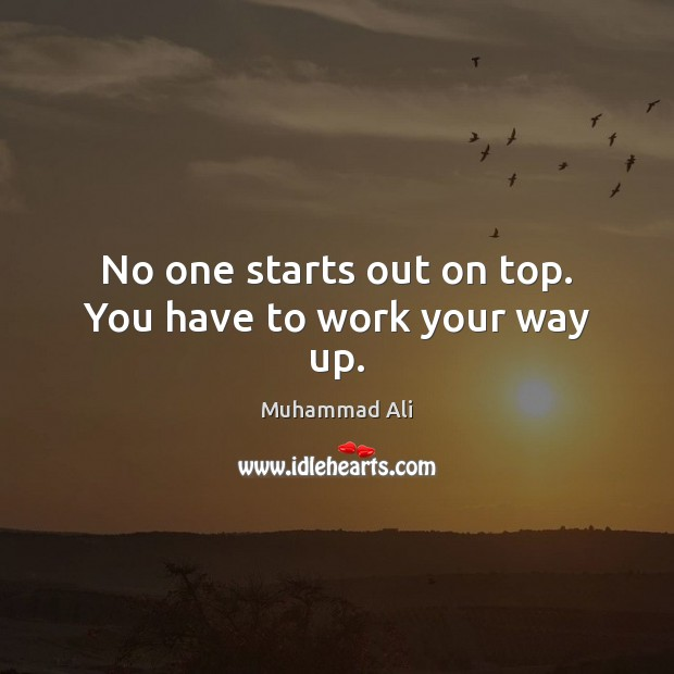No one starts out on top. You have to work your way up. Muhammad Ali Picture Quote