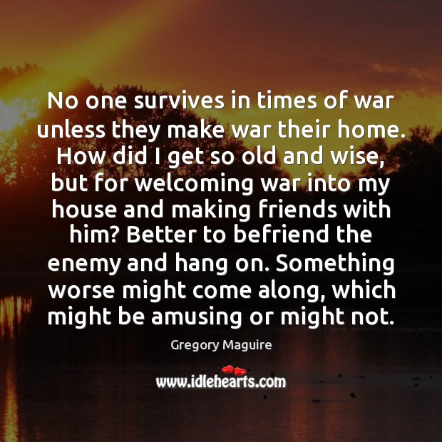 No one survives in times of war unless they make war their Image