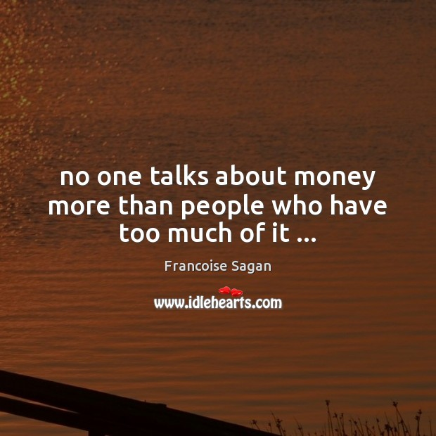 No one talks about money more than people who have too much of it … Francoise Sagan Picture Quote
