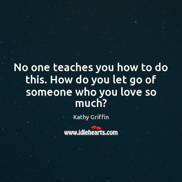 No one teaches you how to do this. How do you let go of someone who you love so much? Image