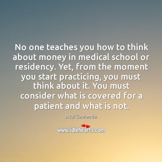 No one teaches you how to think about money in medical school Atul Gawande Picture Quote