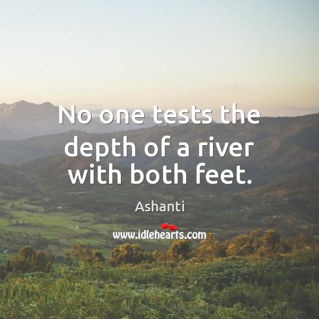 Image, No one tests the depth of a river with both feet.