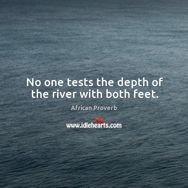 Image, No one tests the depth of the river with both feet.