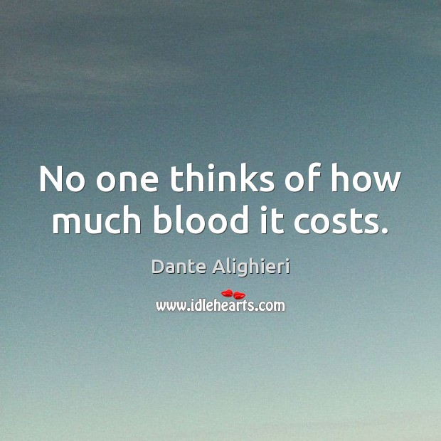 No one thinks of how much blood it costs. Image