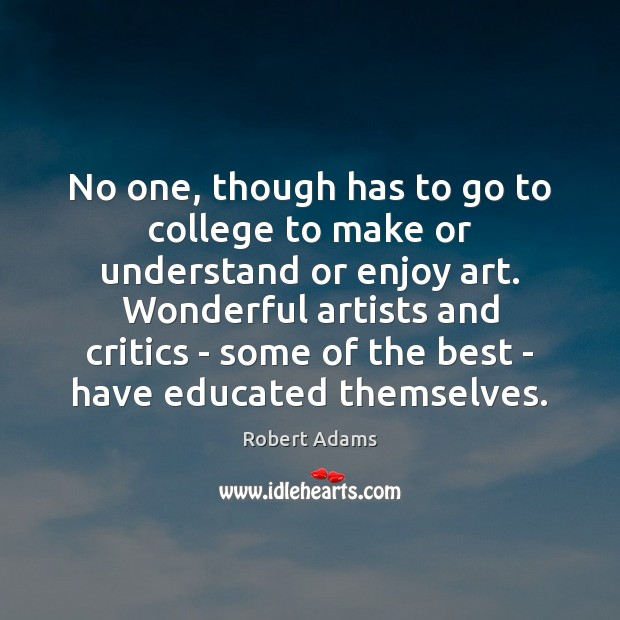 No one, though has to go to college to make or understand Robert Adams Picture Quote