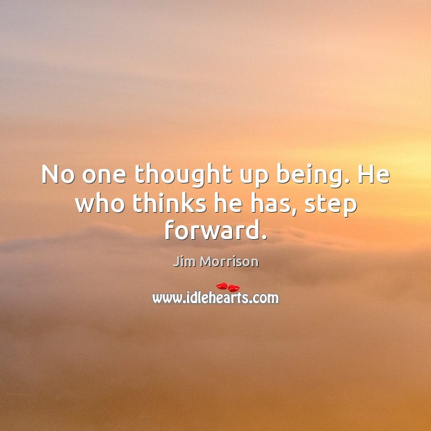Image, No one thought up being. He who thinks he has, step forward.