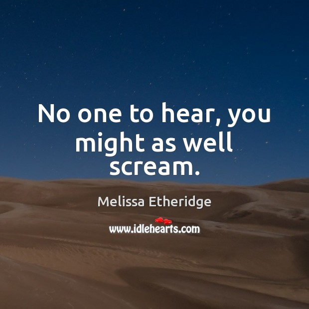 No one to hear, you might as well scream. Melissa Etheridge Picture Quote