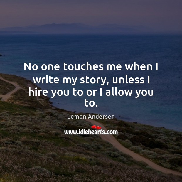 No one touches me when I write my story, unless I hire you to or I allow you to. Image