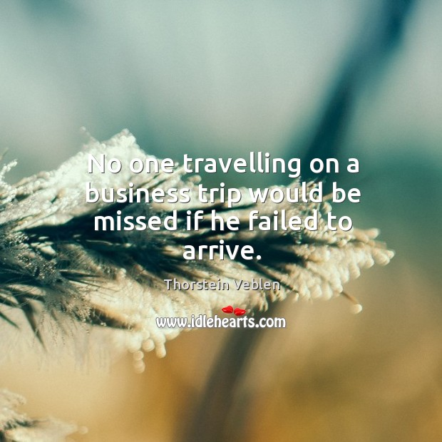 No one travelling on a business trip would be missed if he failed to arrive. Thorstein Veblen Picture Quote