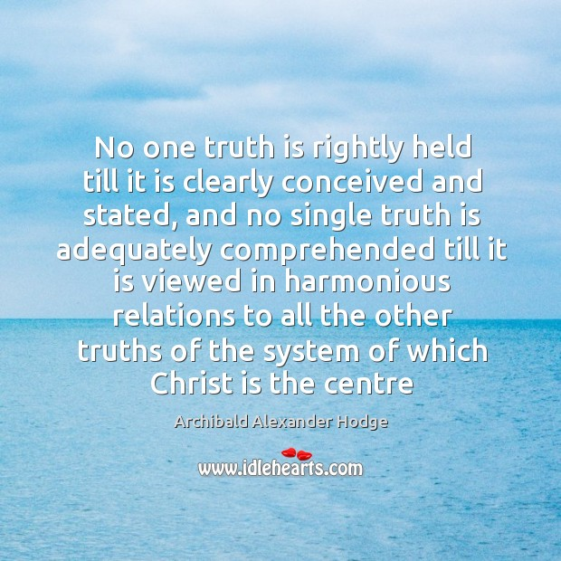 Image, No one truth is rightly held till it is clearly conceived and