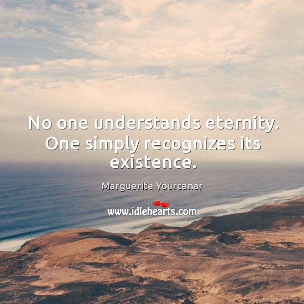 No one understands eternity. One simply recognizes its existence. Image
