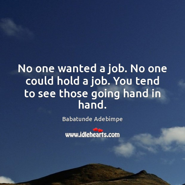 No one wanted a job. No one could hold a job. You tend to see those going hand in hand. Image