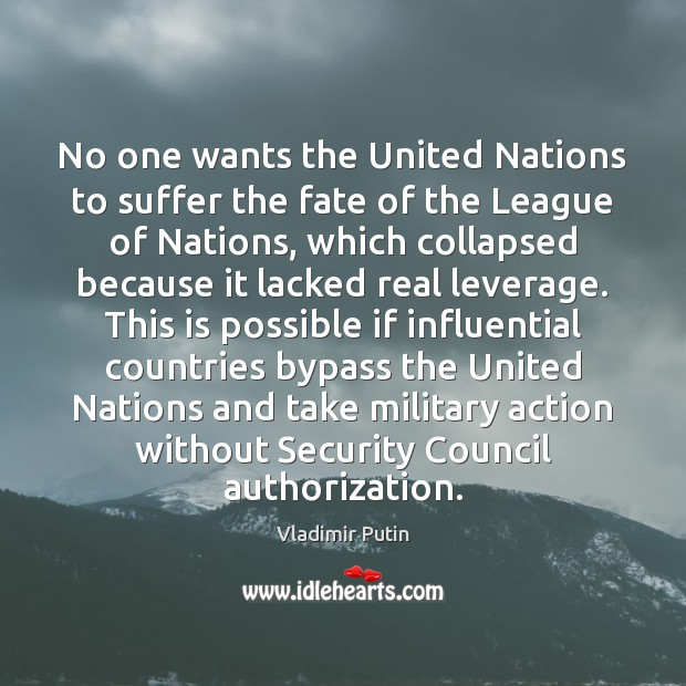 No one wants the United Nations to suffer the fate of the Vladimir Putin Picture Quote