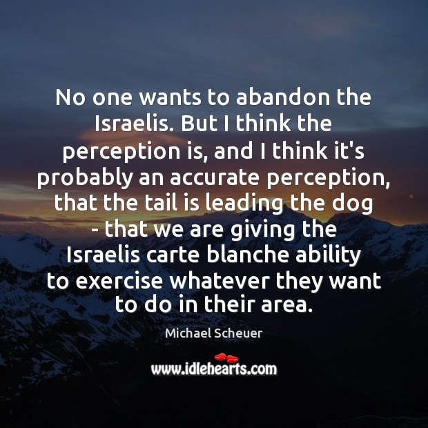 No one wants to abandon the Israelis. But I think the perception Michael Scheuer Picture Quote