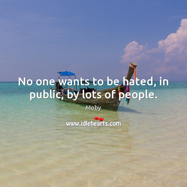 No one wants to be hated, in public, by lots of people. Image