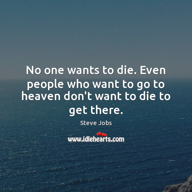 Image, No one wants to die. Even people who want to go to heaven don't want to die to get there.