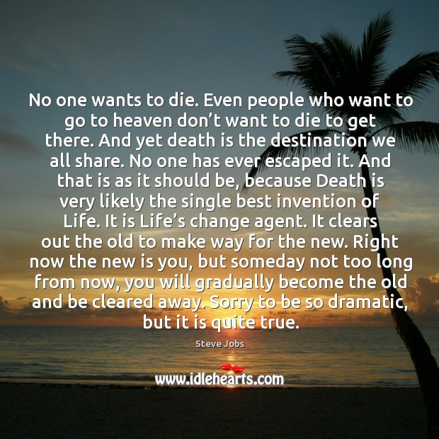 No one wants to die. Even people who want to go to heaven don't want to die to get there. Image
