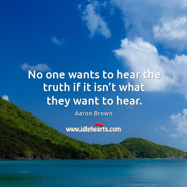 Image, No one wants to hear the truth if it isn't what they want to hear.