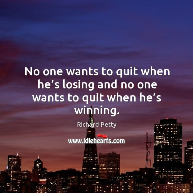 No one wants to quit when he's losing and no one wants to quit when he's winning. Richard Petty Picture Quote
