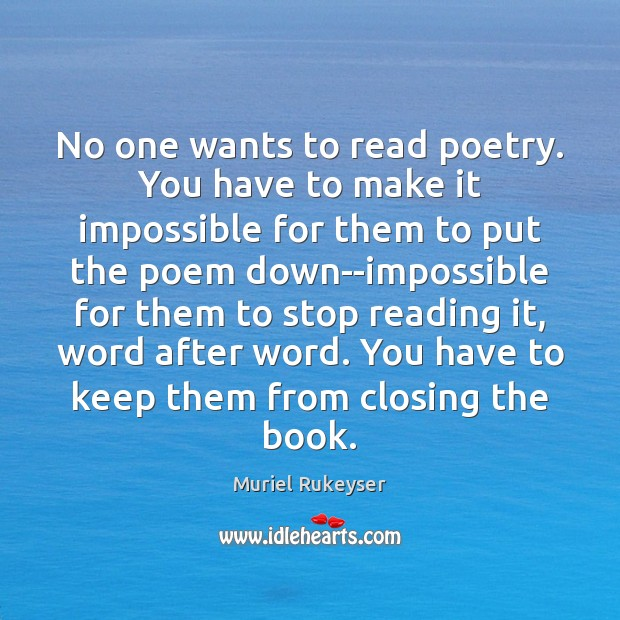 No one wants to read poetry. You have to make it impossible Muriel Rukeyser Picture Quote