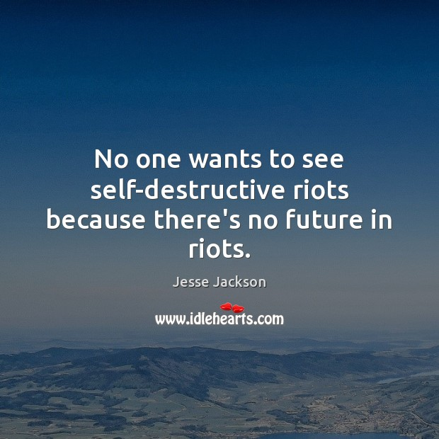 No one wants to see self-destructive riots because there's no future in riots. Jesse Jackson Picture Quote