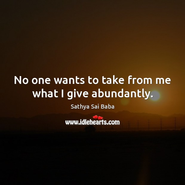 No one wants to take from me what I give abundantly. Image