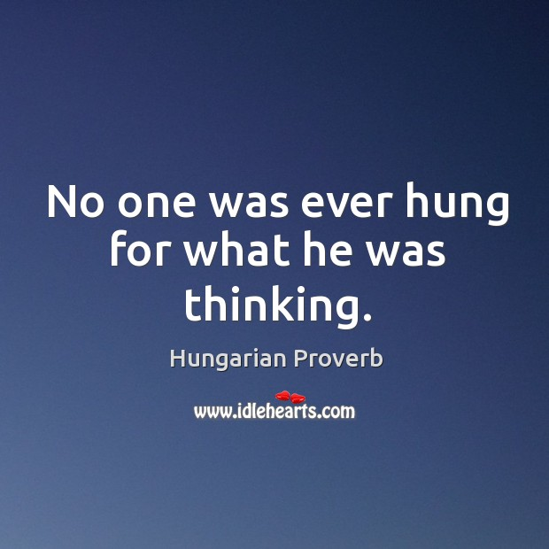 Image, No one was ever hung for what he was thinking.