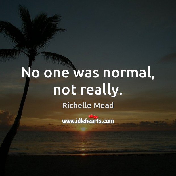 Image, No one was normal, not really.