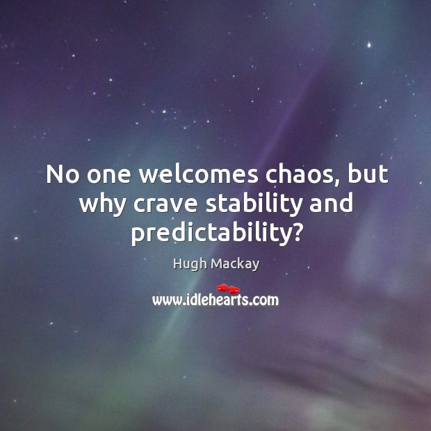 No one welcomes chaos, but why crave stability and predictability? Hugh Mackay Picture Quote