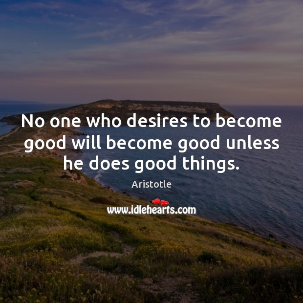 Image, No one who desires to become good will become good unless he does good things.