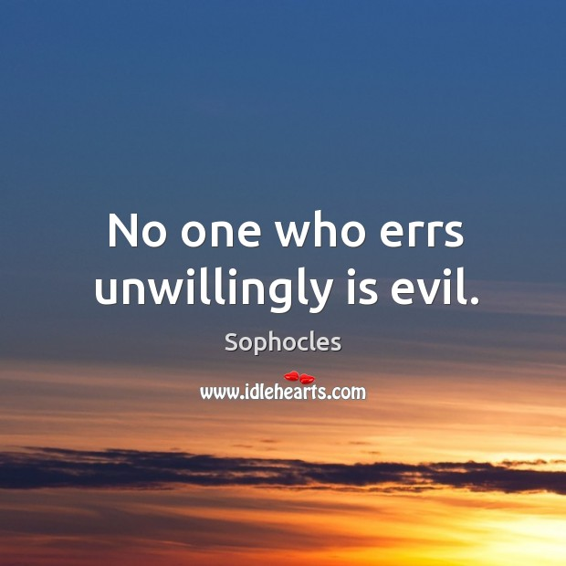 No one who errs unwillingly is evil. Image