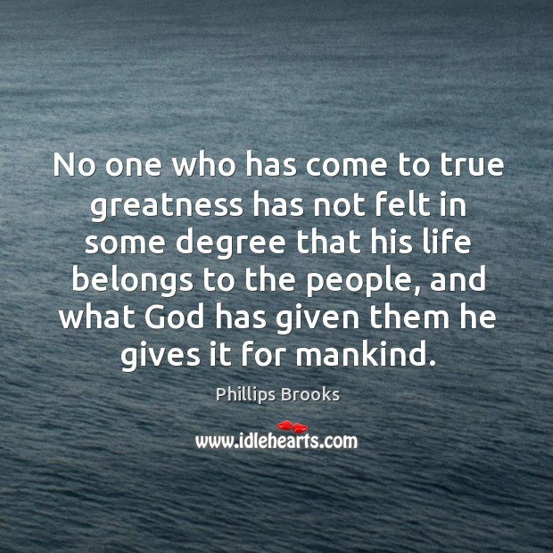 No one who has come to true greatness has not felt in some degree that his life belongs to the people Image