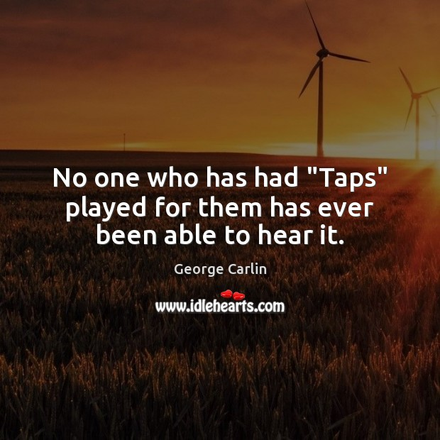 "No one who has had ""Taps"" played for them has ever been able to hear it. George Carlin Picture Quote"