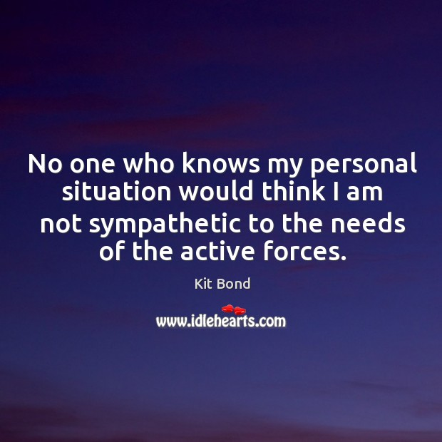 No one who knows my personal situation would think I am not sympathetic to the needs of the active forces. Image