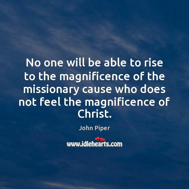 No one will be able to rise to the magnificence of the John Piper Picture Quote
