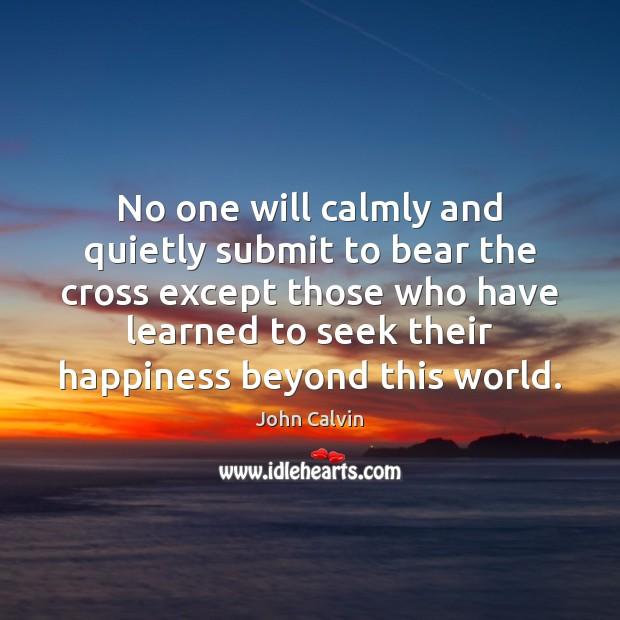 No one will calmly and quietly submit to bear the cross except John Calvin Picture Quote