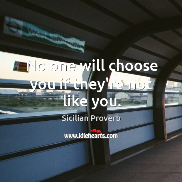 No one will choose you if they're not like you. Image