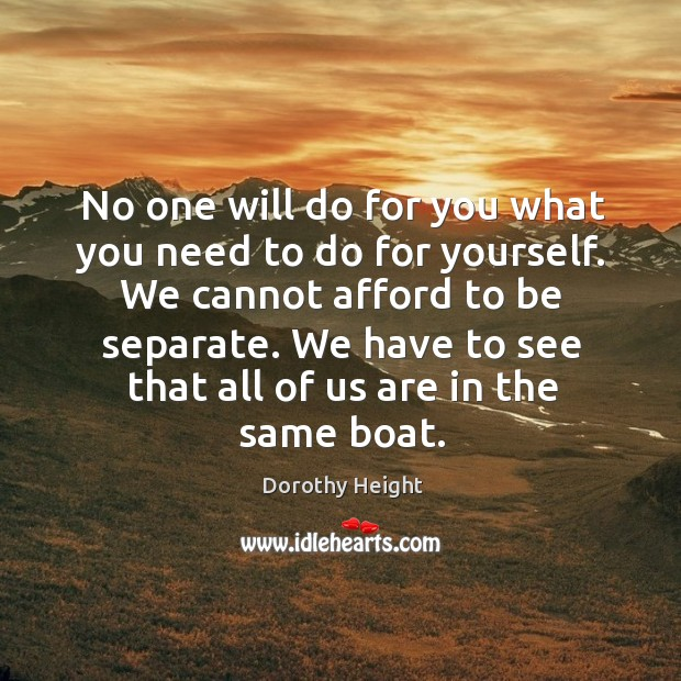 No one will do for you what you need to do for yourself. We cannot afford to be separate. Image
