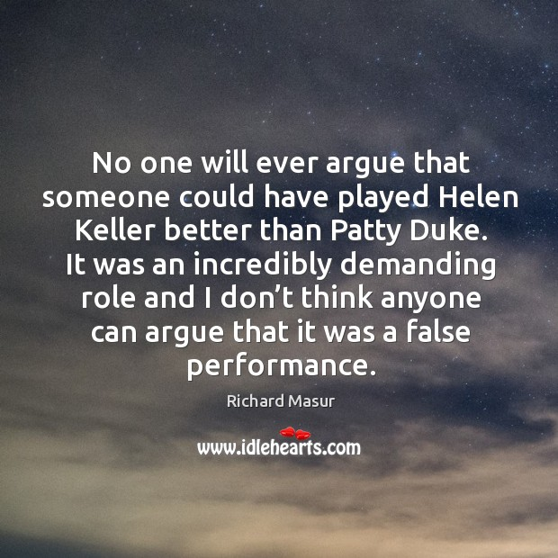 No one will ever argue that someone could have played helen keller better than patty duke. Richard Masur Picture Quote