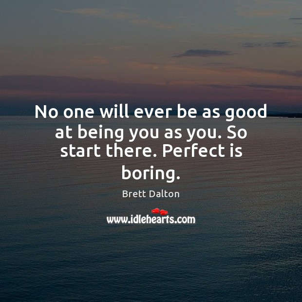 No one will ever be as good at being you as you. So start there. Perfect is boring. Image