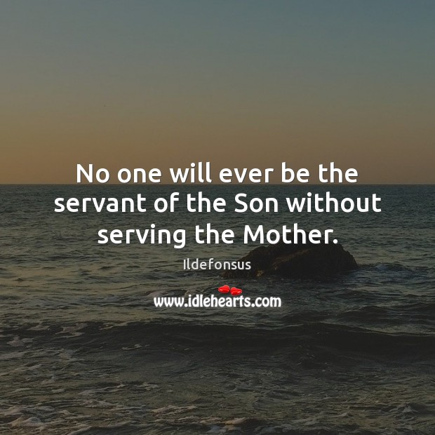No one will ever be the servant of the Son without serving the Mother. Image