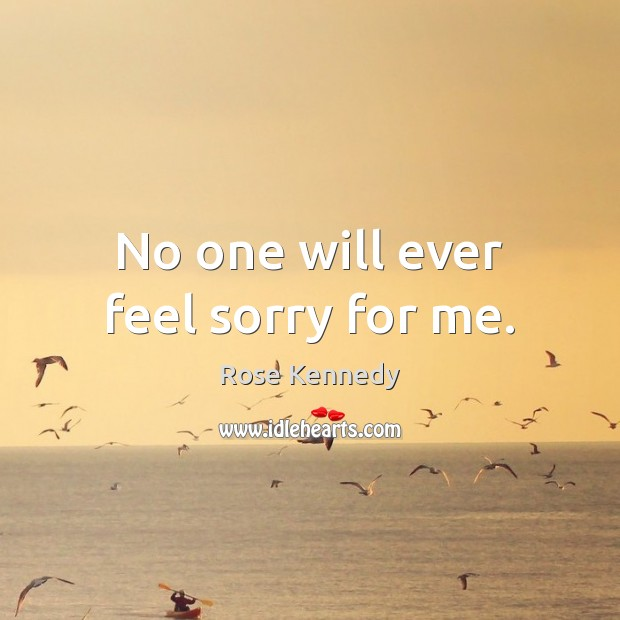 No one will ever feel sorry for me. Image