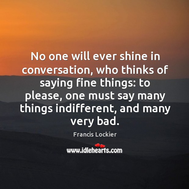 No one will ever shine in conversation, who thinks of saying fine things: Image